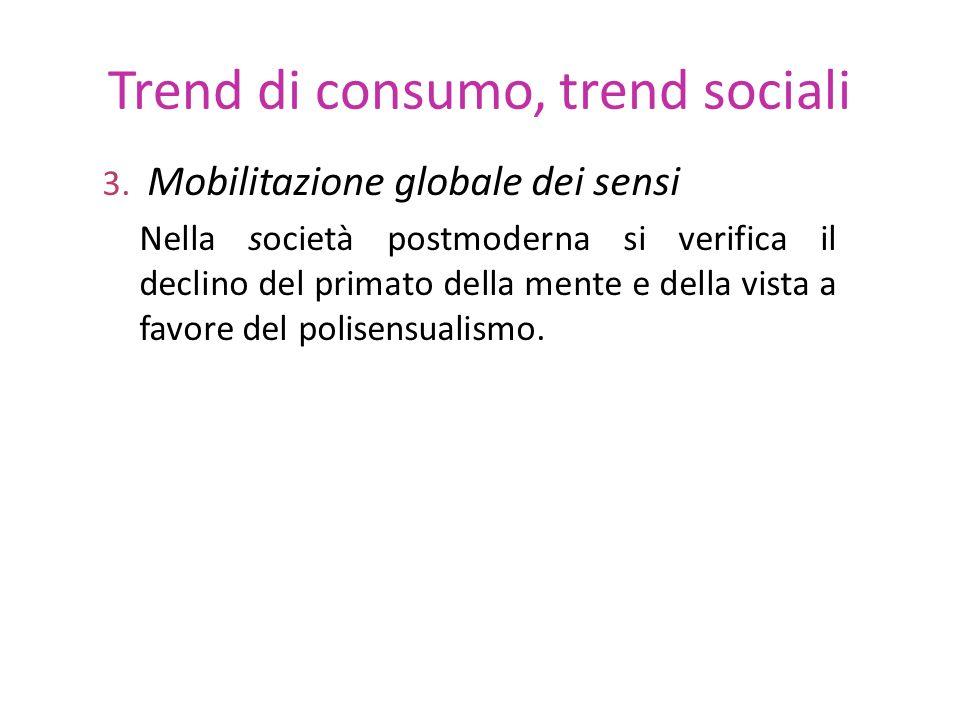 Trend di consumo, trend sociali 3. Mobilitazione globale dei sensi Nella società postmoderna si verifica il declino del primato della mente e della vi