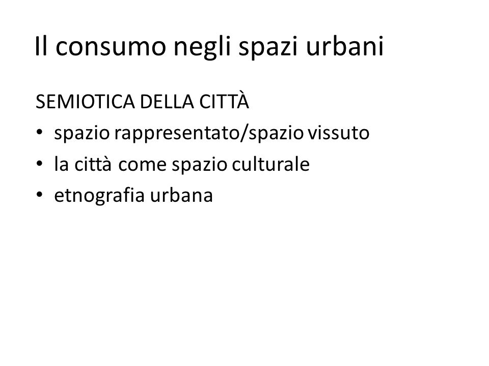 Il consumo negli spazi urbani SEMIOTICA DELLA CITTÀ spazio rappresentato/spazio vissuto la città come spazio culturale etnografia urbana