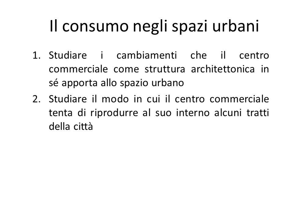 Il consumo negli spazi urbani 1.Studiare i cambiamenti che il centro commerciale come struttura architettonica in sé apporta allo spazio urbano 2.Stud