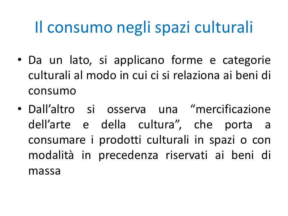 Il consumo negli spazi culturali Da un lato, si applicano forme e categorie culturali al modo in cui ci si relaziona ai beni di consumo Dallaltro si o