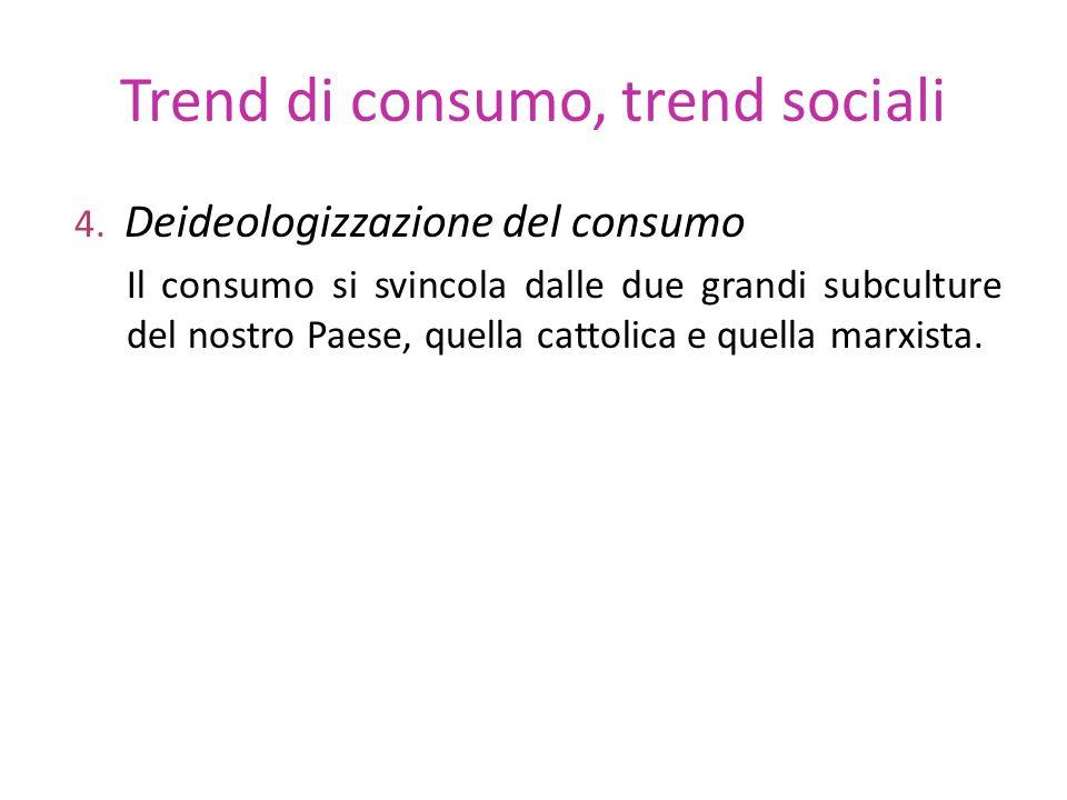 Trend di consumo, trend sociali 4. Deideologizzazione del consumo Il consumo si svincola dalle due grandi subculture del nostro Paese, quella cattolic