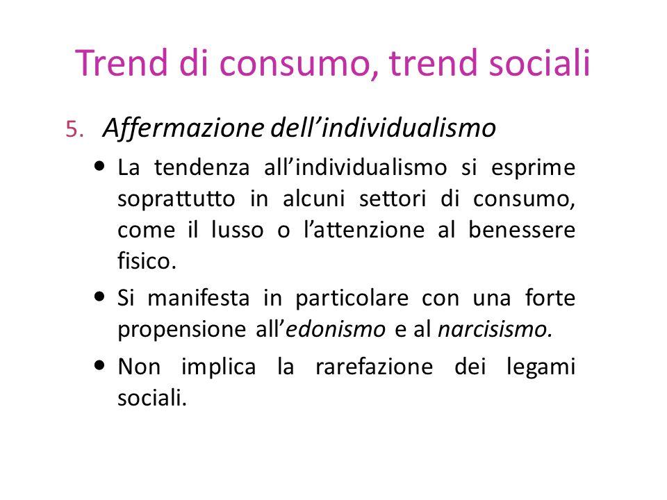Trend di consumo, trend sociali 5. Affermazione dellindividualismo La tendenza allindividualismo si esprime soprattutto in alcuni settori di consumo,