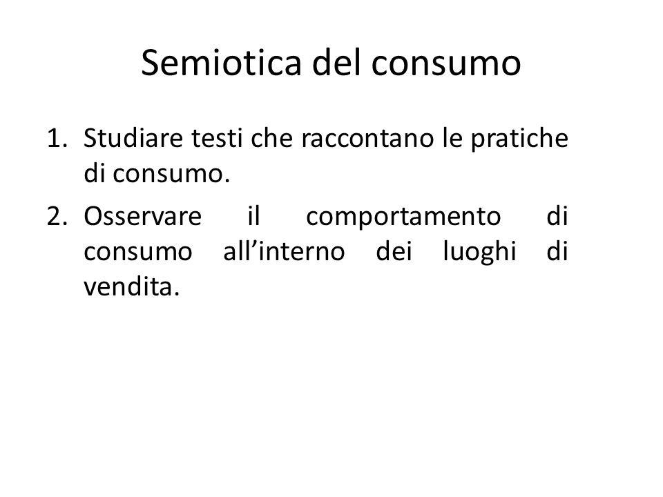 Semiotica del consumo 1.Studiare testi che raccontano le pratiche di consumo. 2.Osservare il comportamento di consumo allinterno dei luoghi di vendita