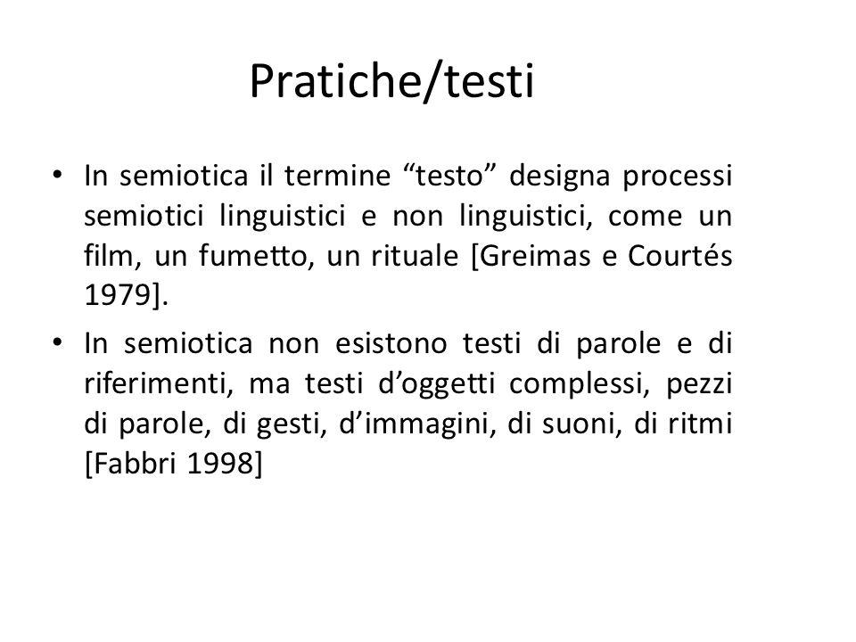 Pratiche/testi In semiotica il termine testo designa processi semiotici linguistici e non linguistici, come un film, un fumetto, un rituale [Greimas e