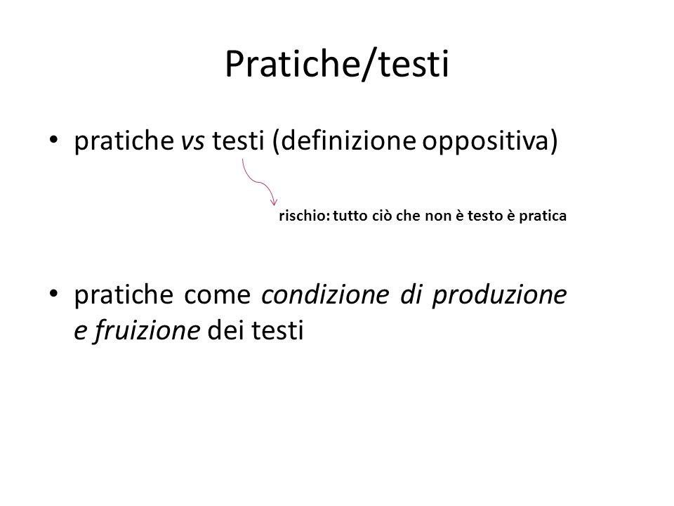 Pratiche/testi pratiche vs testi (definizione oppositiva) rischio: tutto ciò che non è testo è pratica pratiche come condizione di produzione e fruizi