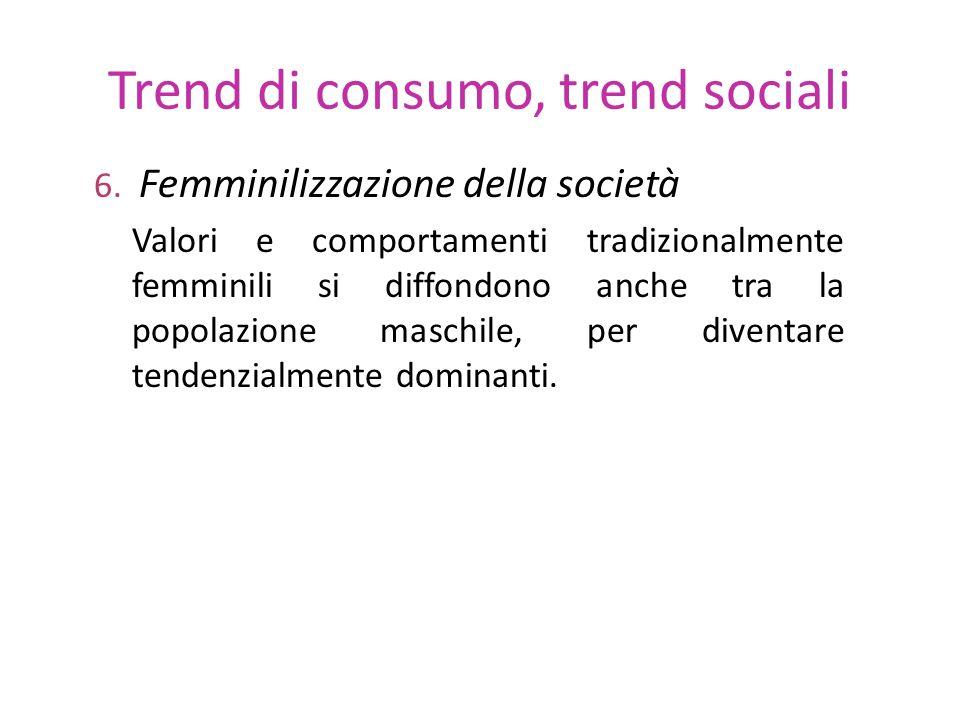 Trend di consumo, trend sociali 6. Femminilizzazione della società Valori e comportamenti tradizionalmente femminili si diffondono anche tra la popola