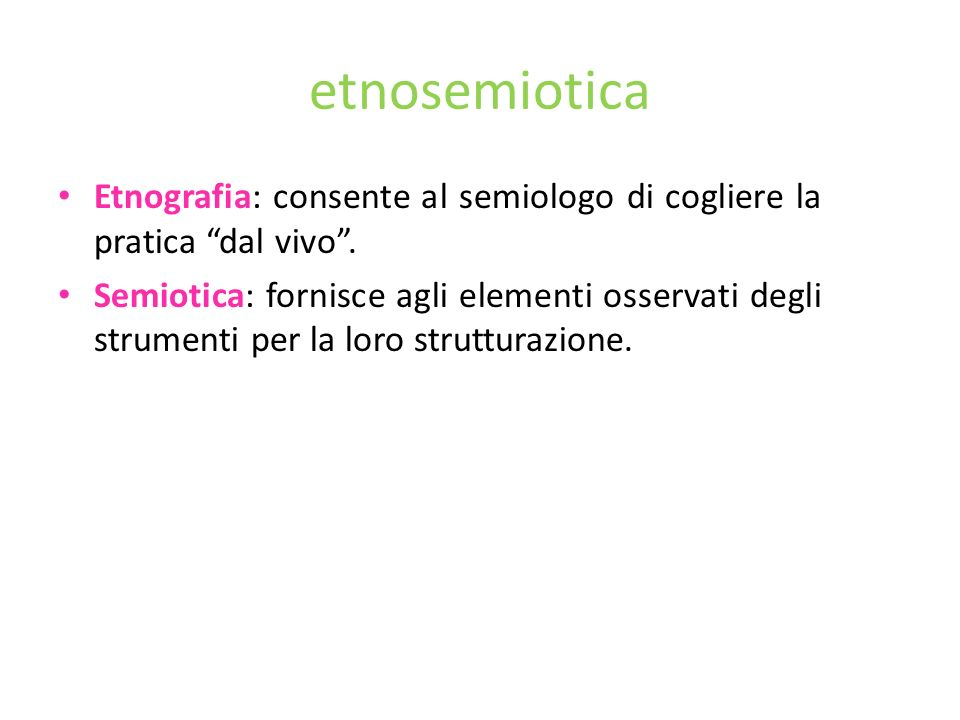etnosemiotica Etnografia: consente al semiologo di cogliere la pratica dal vivo. Semiotica: fornisce agli elementi osservati degli strumenti per la lo
