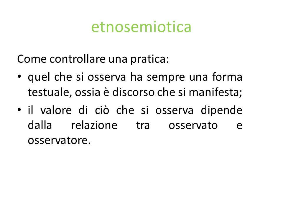 etnosemiotica Come controllare una pratica: quel che si osserva ha sempre una forma testuale, ossia è discorso che si manifesta; il valore di ciò che