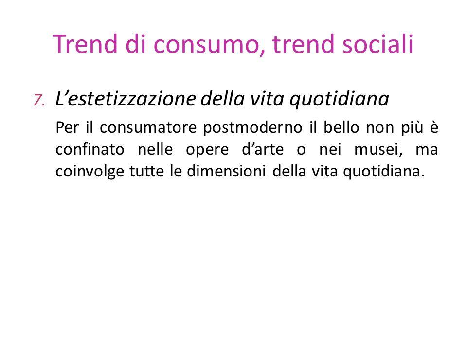 Trend di consumo, trend sociali 7. Lestetizzazione della vita quotidiana Per il consumatore postmoderno il bello non più è confinato nelle opere darte