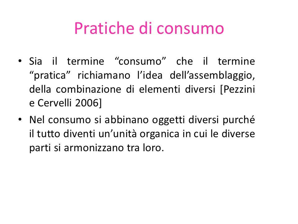 Pratiche di consumo Sia il termine consumo che il termine pratica richiamano lidea dellassemblaggio, della combinazione di elementi diversi [Pezzini e