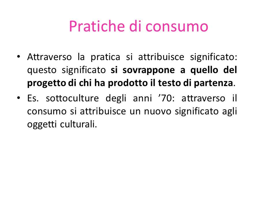Pratiche di consumo Attraverso la pratica si attribuisce significato: questo significato si sovrappone a quello del progetto di chi ha prodotto il tes