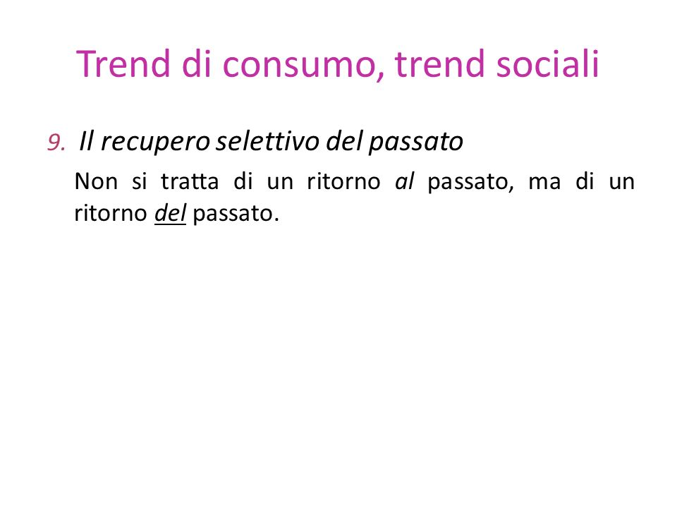 Trend di consumo, trend sociali 9. Il recupero selettivo del passato Non si tratta di un ritorno al passato, ma di un ritorno del passato.