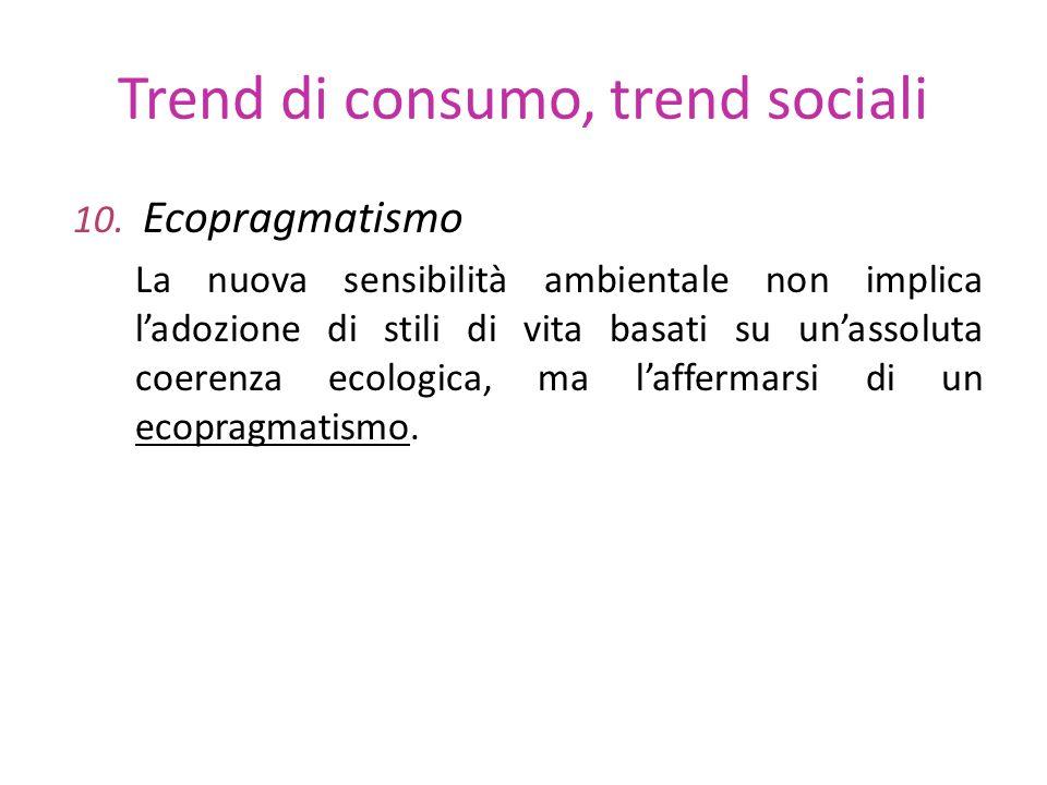 Trend di consumo, trend sociali 10. Ecopragmatismo La nuova sensibilità ambientale non implica ladozione di stili di vita basati su unassoluta coerenz