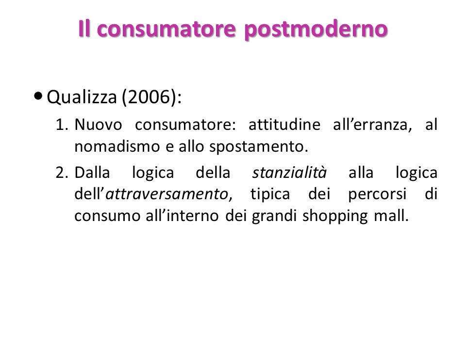 Il consumatore postmoderno Qualizza (2006): 1.Nuovo consumatore: attitudine allerranza, al nomadismo e allo spostamento. 2.Dalla logica della stanzial