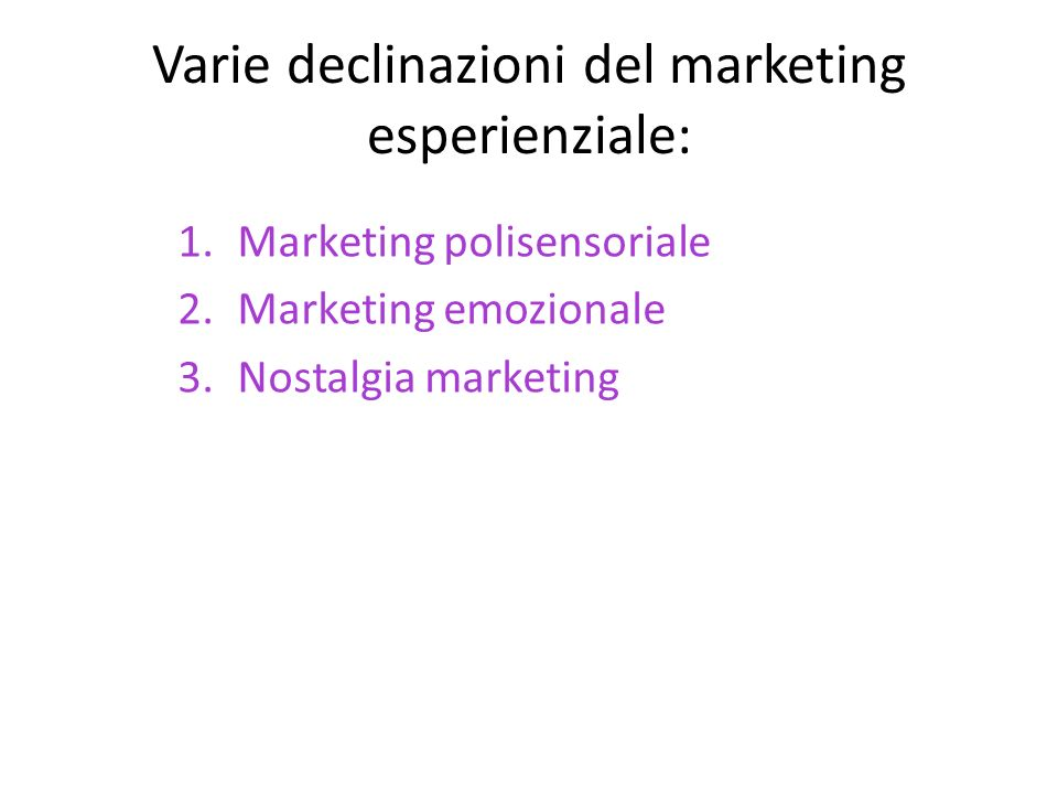 Varie declinazioni del marketing esperienziale: 1.Marketing polisensoriale 2.Marketing emozionale 3.Nostalgia marketing