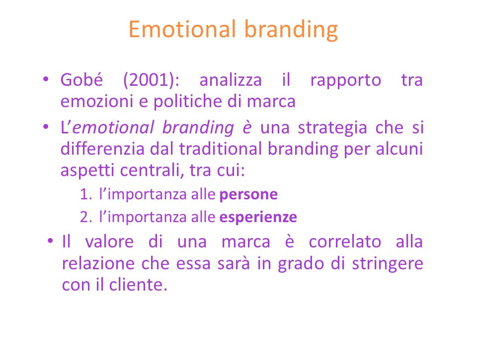Emotional branding Gobé (2001): analizza il rapporto tra emozioni e politiche di marca Lemotional branding è una strategia che si differenzia dal trad