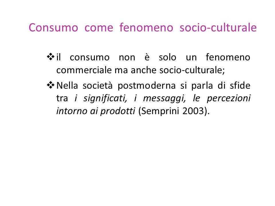 Consumo come fenomeno socio-culturale il consumo non è solo un fenomeno commerciale ma anche socio-culturale; Nella società postmoderna si parla di sf