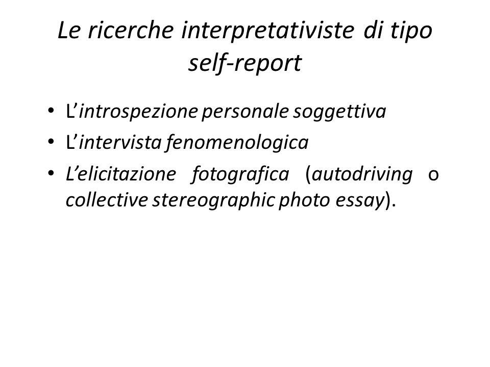 Le ricerche interpretativiste di tipo self-report Lintrospezione personale soggettiva Lintervista fenomenologica Lelicitazione fotografica (autodrivin