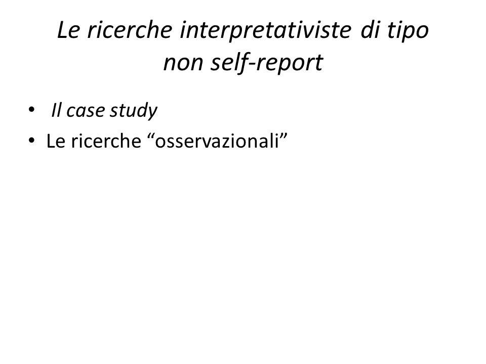 Le ricerche interpretativiste di tipo non self-report Il case study Le ricerche osservazionali