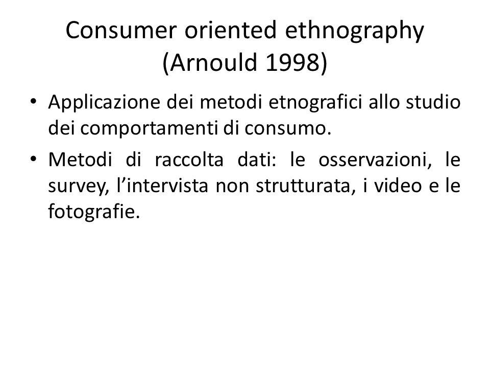 Consumer oriented ethnography (Arnould 1998) Applicazione dei metodi etnografici allo studio dei comportamenti di consumo. Metodi di raccolta dati: le