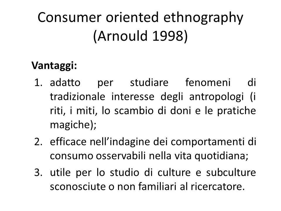 Consumer oriented ethnography (Arnould 1998) Vantaggi: 1.adatto per studiare fenomeni di tradizionale interesse degli antropologi (i riti, i miti, lo