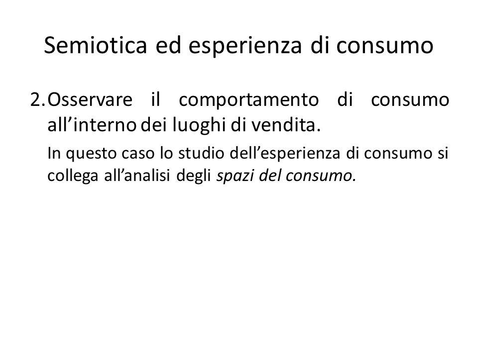 Semiotica ed esperienza di consumo 2.Osservare il comportamento di consumo allinterno dei luoghi di vendita. In questo caso lo studio dellesperienza d