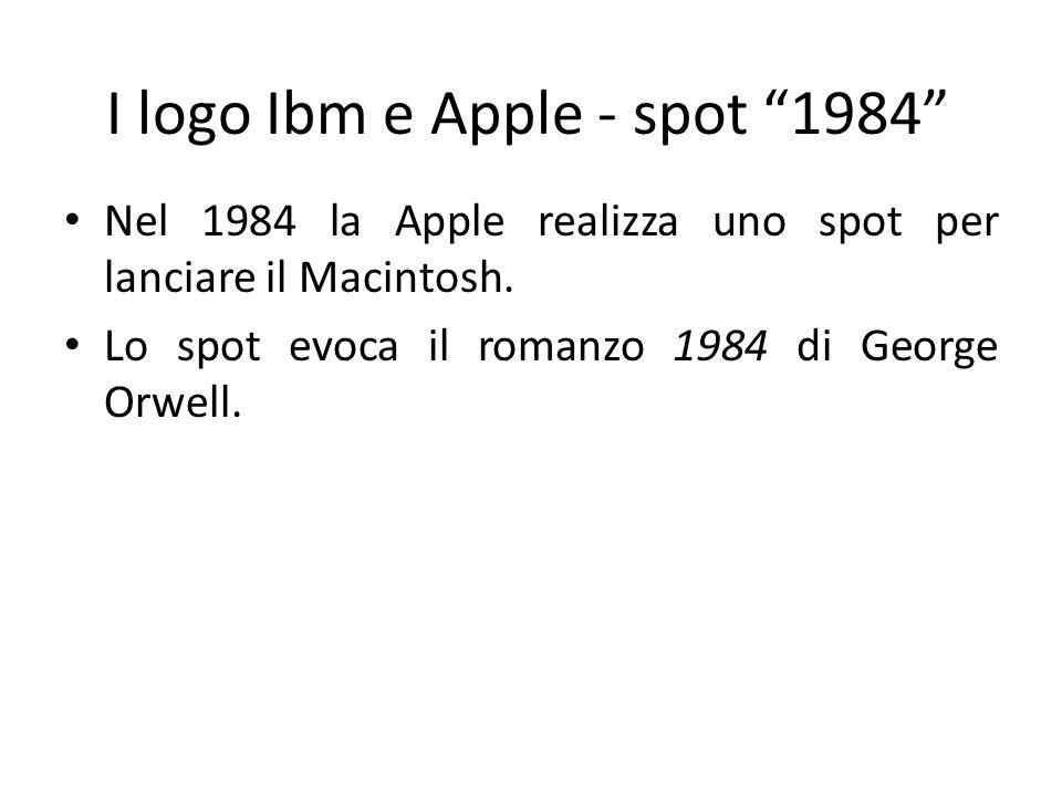 I logo Ibm e Apple - spot 1984 Nel 1984 la Apple realizza uno spot per lanciare il Macintosh. Lo spot evoca il romanzo 1984 di George Orwell.