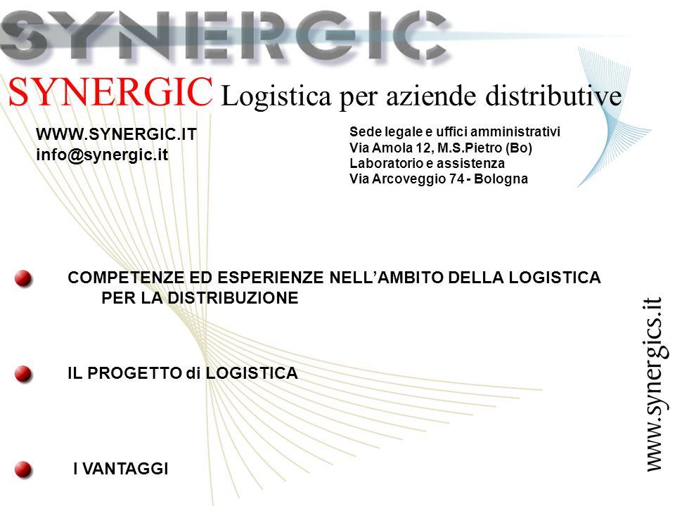 SYNERGIC Logistica per aziende distributive Sede legale e uffici amministrativi Via Amola 12, M.S.Pietro (Bo) Laboratorio e assistenza Via Arcoveggio 74 - Bologna WWW.SYNERGIC.IT info@synergic.it COMPETENZE ED ESPERIENZE NELLAMBITO DELLA LOGISTICA PER LA DISTRIBUZIONE IL PROGETTO di LOGISTICA I VANTAGGI
