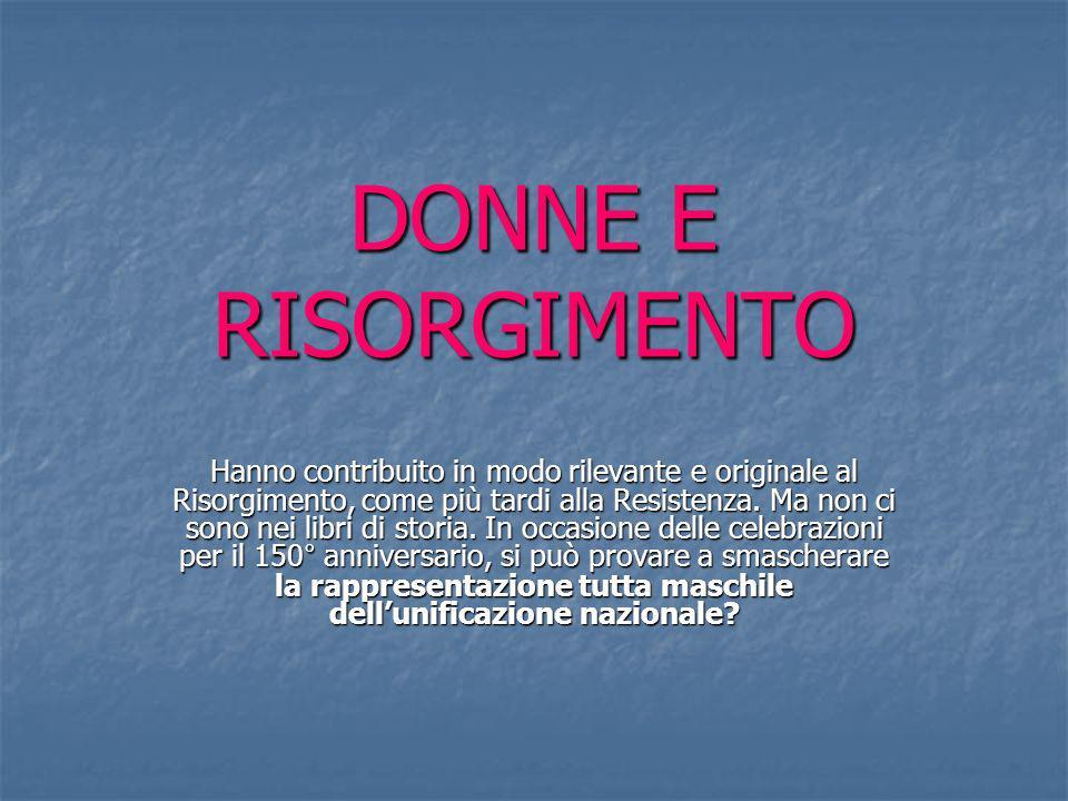 DONNE E RISORGIMENTO Hanno contribuito in modo rilevante e originale al Risorgimento, come più tardi alla Resistenza. Ma non ci sono nei libri di stor