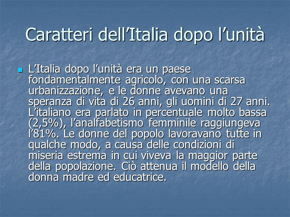 Caratteri dellItalia dopo lunità LItalia dopo lunità era un paese fondamentalmente agricolo, con una scarsa urbanizzazione, e le donne avevano una spe