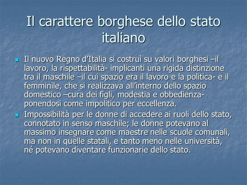 Il carattere borghese dello stato italiano Il nuovo Regno dItalia si costruì su valori borghesi –il lavoro, la rispettabilità- implicanti una rigida d