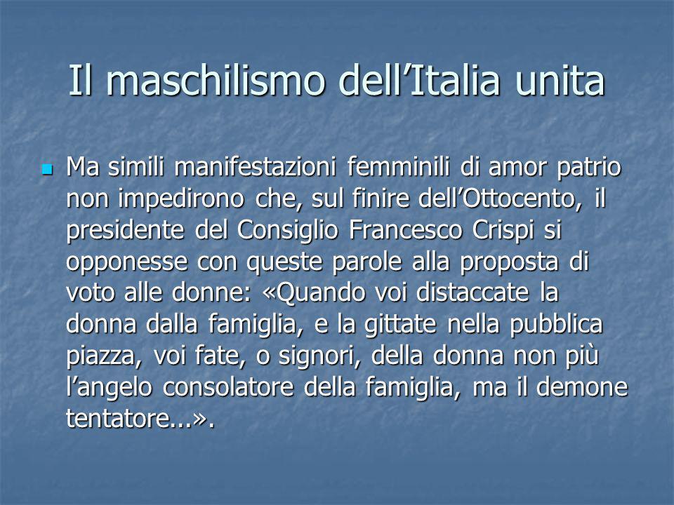 Il maschilismo dellItalia unita Ma simili manifestazioni femminili di amor patrio non impedirono che, sul finire dellOttocento, il presidente del Cons