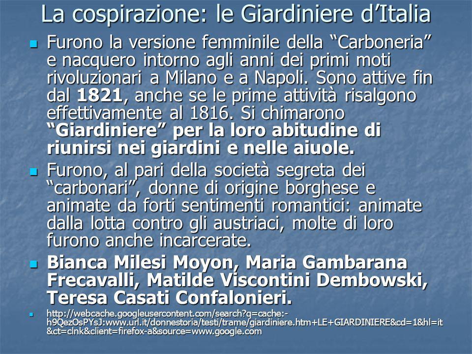 La cospirazione: le Giardiniere dItalia Furono la versione femminile della Carboneria e nacquero intorno agli anni dei primi moti rivoluzionari a Mila