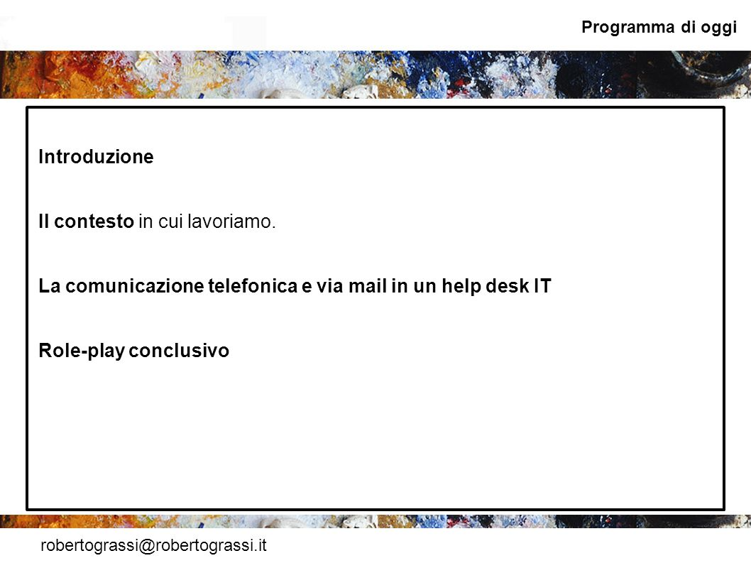 robertograssi@robertograssi.it Programma di oggi Introduzione Il contesto in cui lavoriamo. La comunicazione telefonica e via mail in un help desk IT