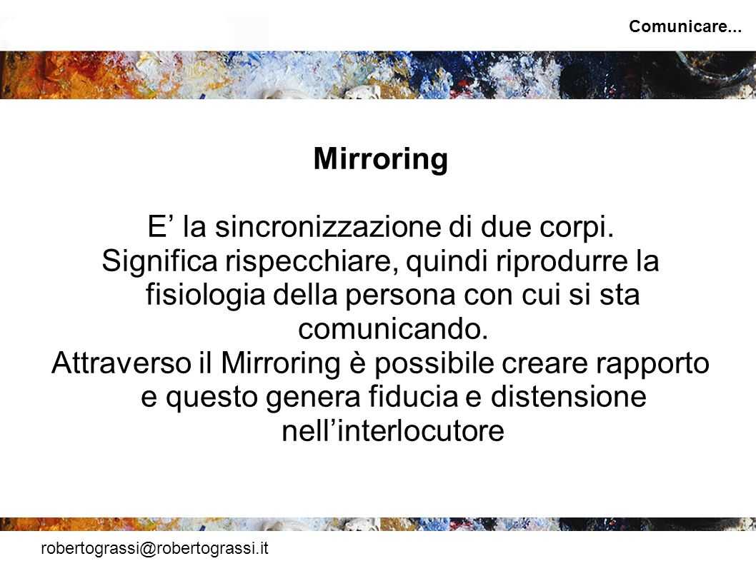 robertograssi@robertograssi.it Comunicare... Mirroring E la sincronizzazione di due corpi. Significa rispecchiare, quindi riprodurre la fisiologia del