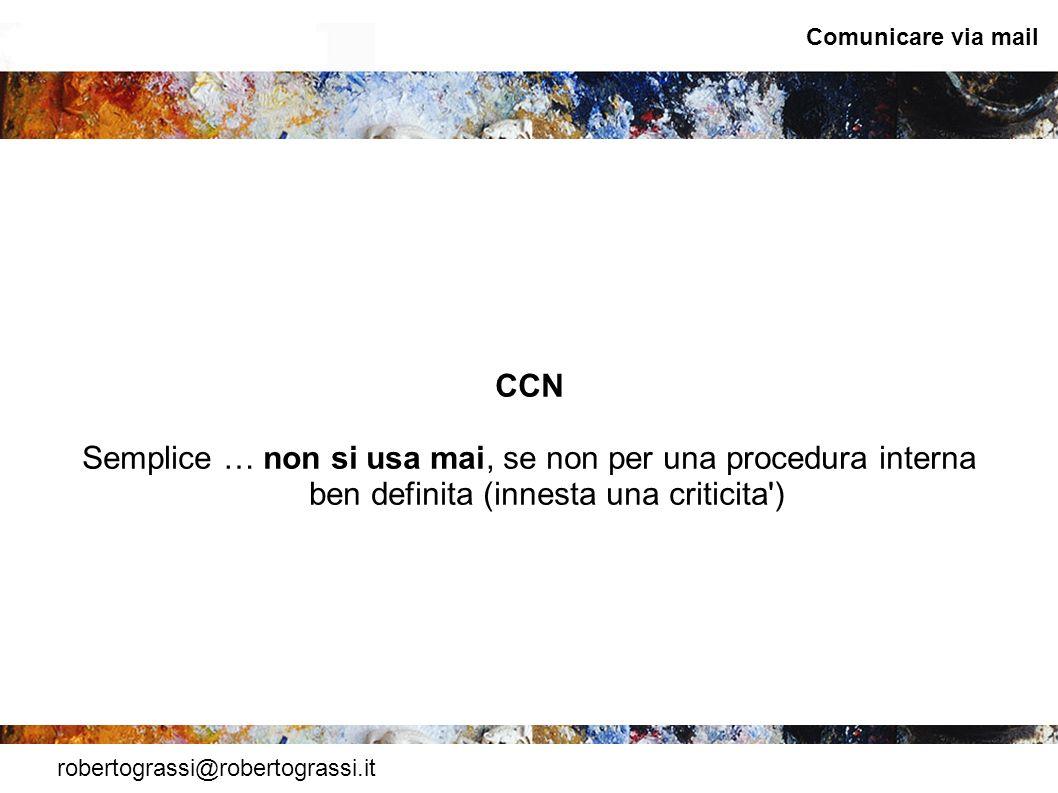 robertograssi@robertograssi.it Comunicare via mail CCN Semplice … non si usa mai, se non per una procedura interna ben definita (innesta una criticita