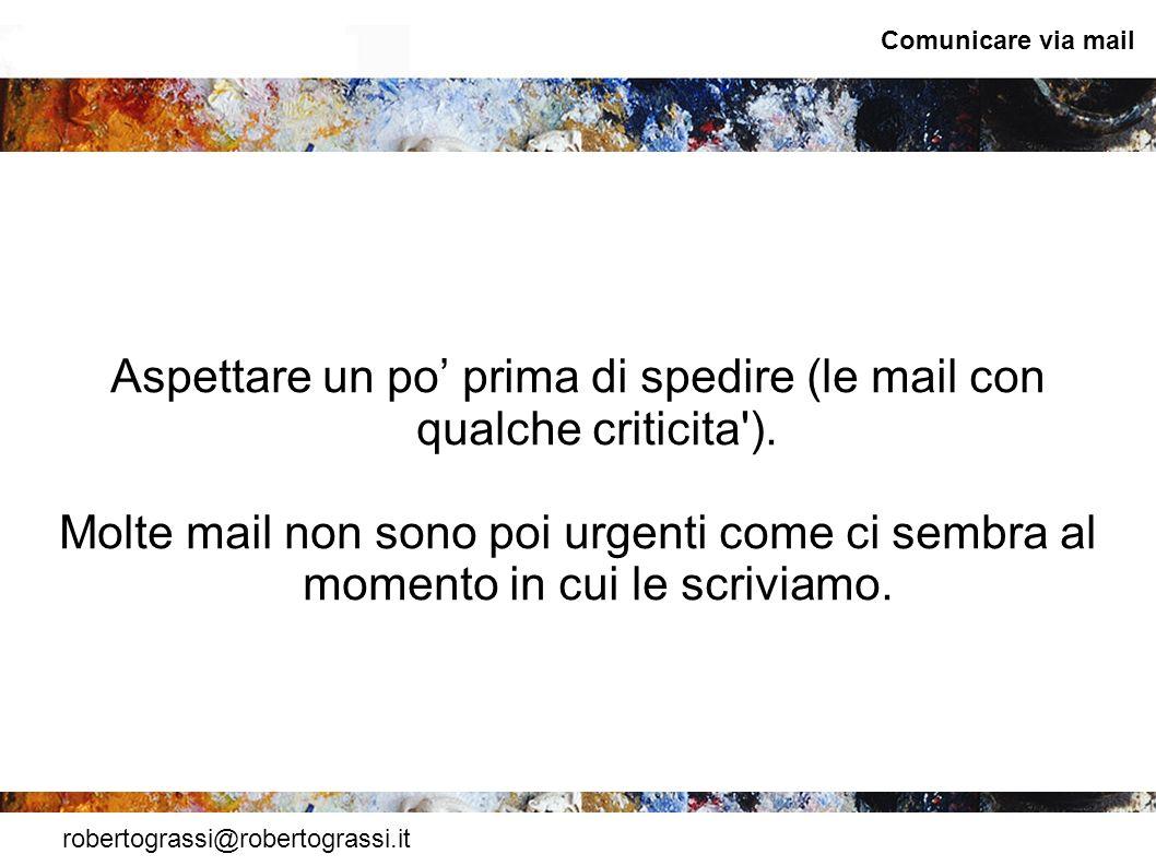 robertograssi@robertograssi.it Comunicare via mail Aspettare un po prima di spedire (le mail con qualche criticita'). Molte mail non sono poi urgenti