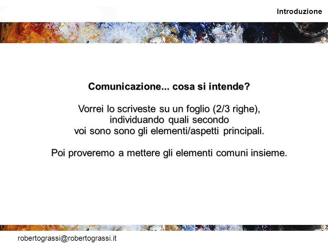 robertograssi@robertograssi.it Introduzione Comunicazione... cosa si intende? Vorrei lo scriveste su un foglio (2/3 righe), individuando quali secondo