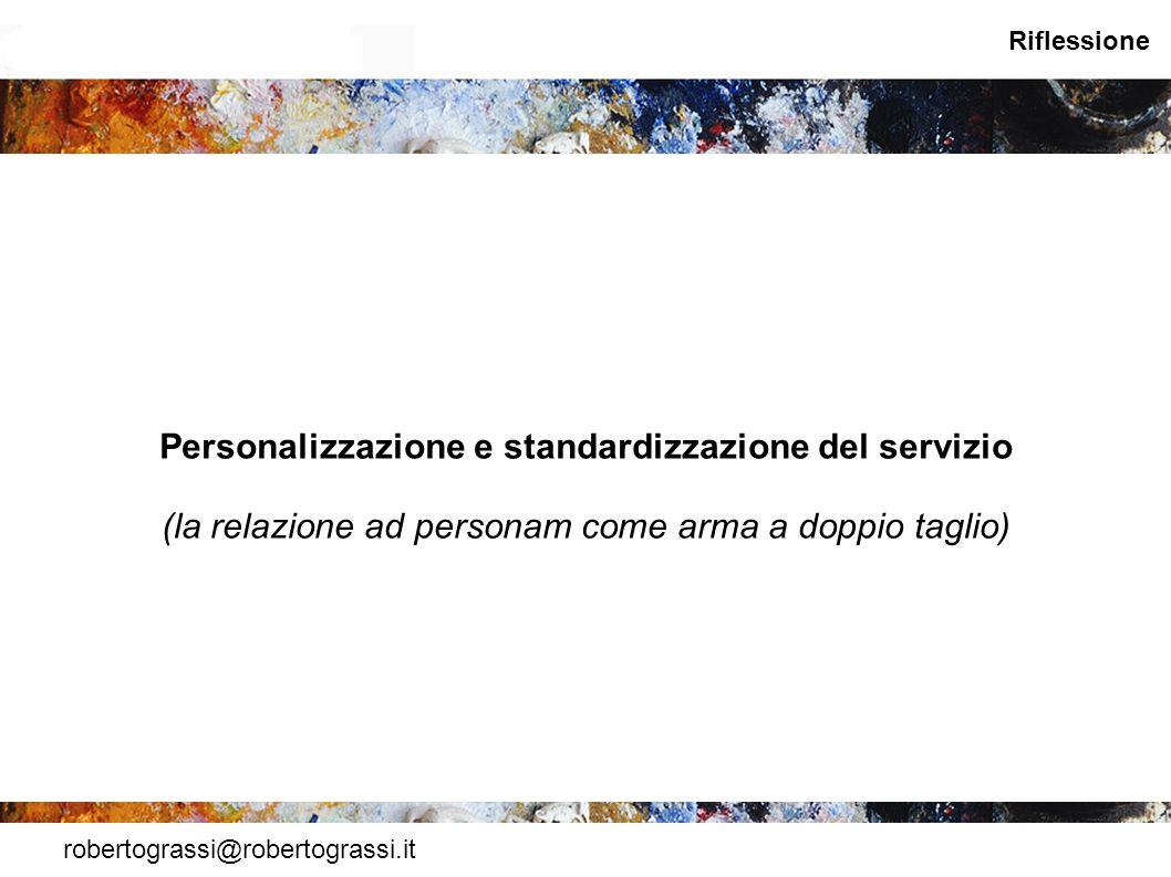 robertograssi@robertograssi.it Riflessione Personalizzazione e standardizzazione del servizio (la relazione ad personam come arma a doppio taglio)