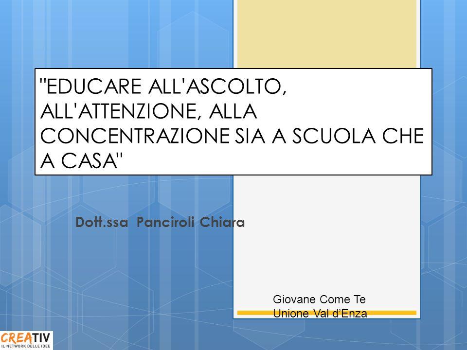 EDUCARE ALL ASCOLTO, ALL ATTENZIONE, ALLA CONCENTRAZIONE SIA A SCUOLA CHE A CASA Dott.ssa Panciroli Chiara Giovane Come Te Unione Val dEnza