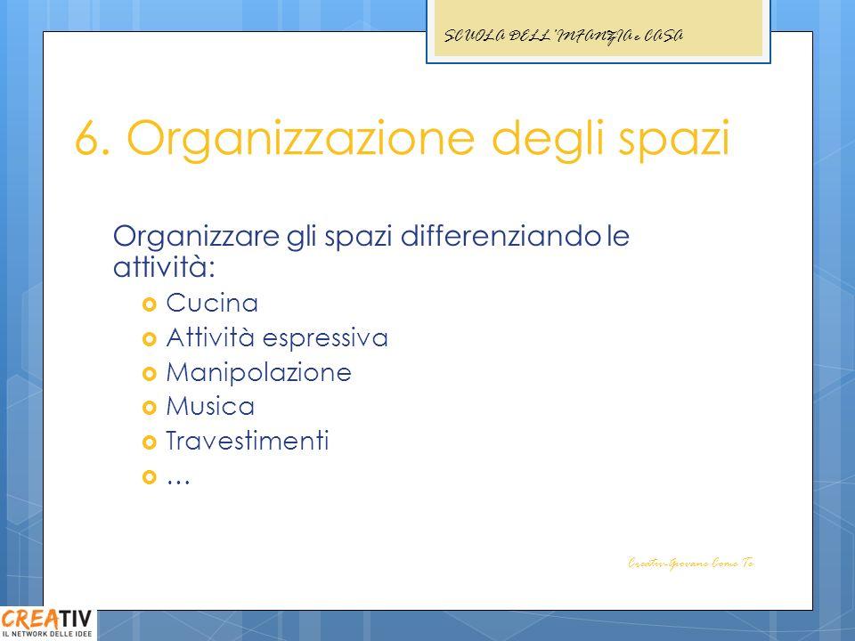 6. Organizzazione degli spazi Organizzare gli spazi differenziando le attività: Cucina Attività espressiva Manipolazione Musica Travestimenti … Creati