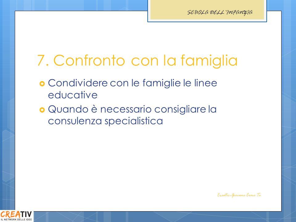7. Confronto con la famiglia Condividere con le famiglie le linee educative Quando è necessario consigliare la consulenza specialistica Creativ-Giovan