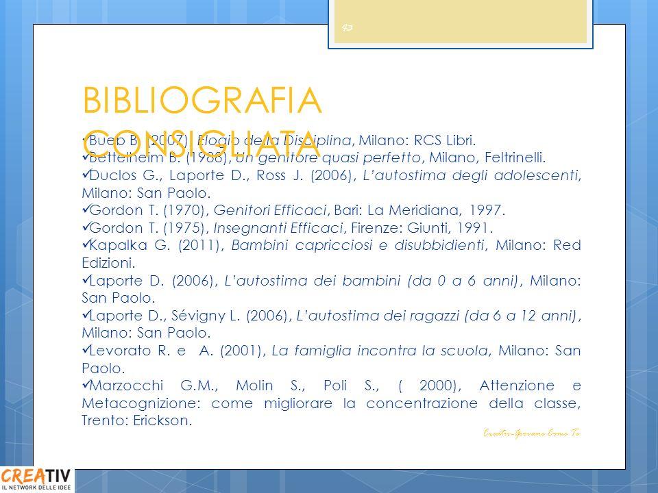 43 Bueb B. (2007), Elogio della Disciplina, Milano: RCS Libri. Bettelheim B. (1988), Un genitore quasi perfetto, Milano, Feltrinelli. Duclos G., Lapor