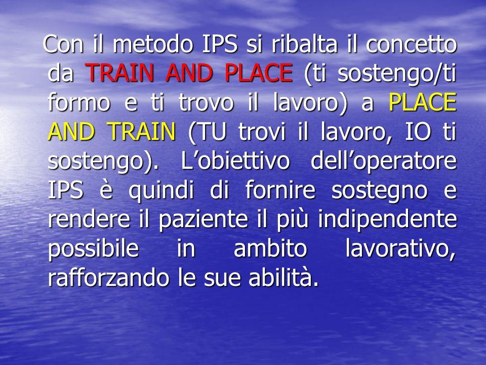 Con il metodo IPS si ribalta il concetto da TRAIN AND PLACE (ti sostengo/ti formo e ti trovo il lavoro) a PLACE AND TRAIN (TU trovi il lavoro, IO ti sostengo).