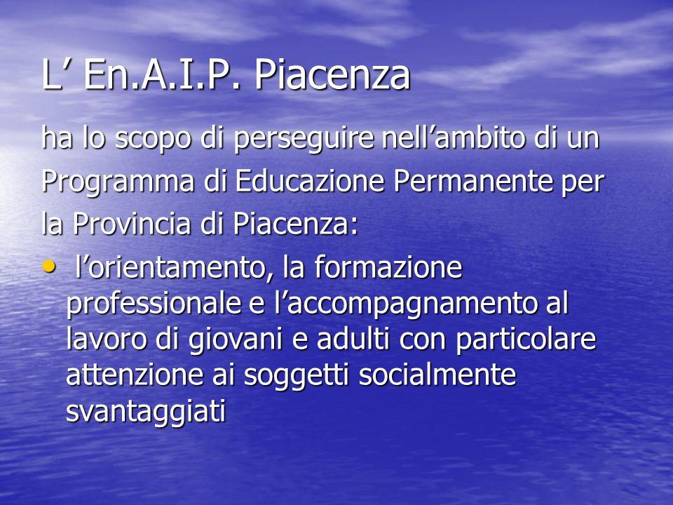 L En.A.I.P. Piacenza ha lo scopo di perseguire nellambito di un Programma di Educazione Permanente per la Provincia di Piacenza: lorientamento, la for