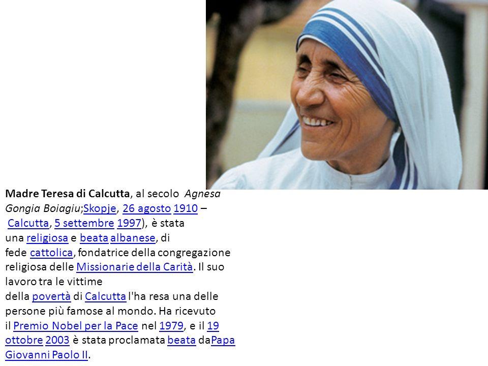 Madre Teresa di Calcutta, al secolo Agnesa Gongia Boiagiu;Skopje, 26 agosto 1910 – Calcutta, 5 settembre 1997), è stata una religiosa e beata albanese, di fede cattolica, fondatrice della congregazione religiosa delle Missionarie della Carità.