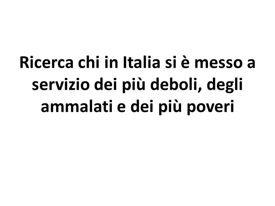 Ricerca chi in Italia si è messo a servizio dei più deboli, degli ammalati e dei più poveri