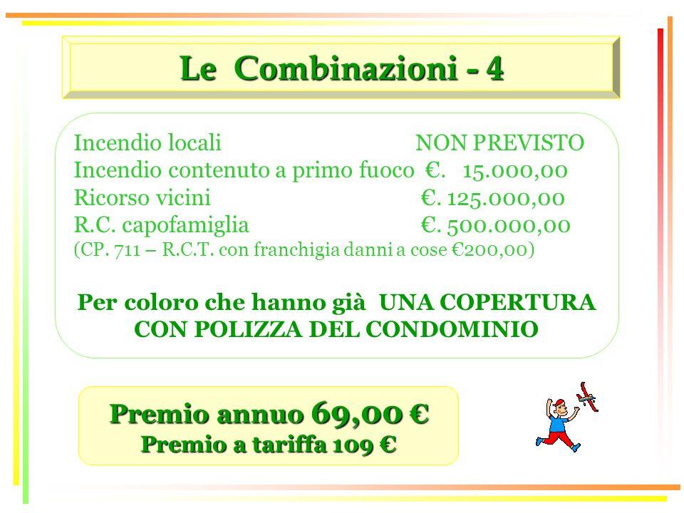 Le Combinazioni - 4 Premio annuo 69,00 Premio annuo 69,00 Premio a tariffa 109 Premio a tariffa 109 Incendio locali NON PREVISTO Incendio contenuto a primo fuoco.