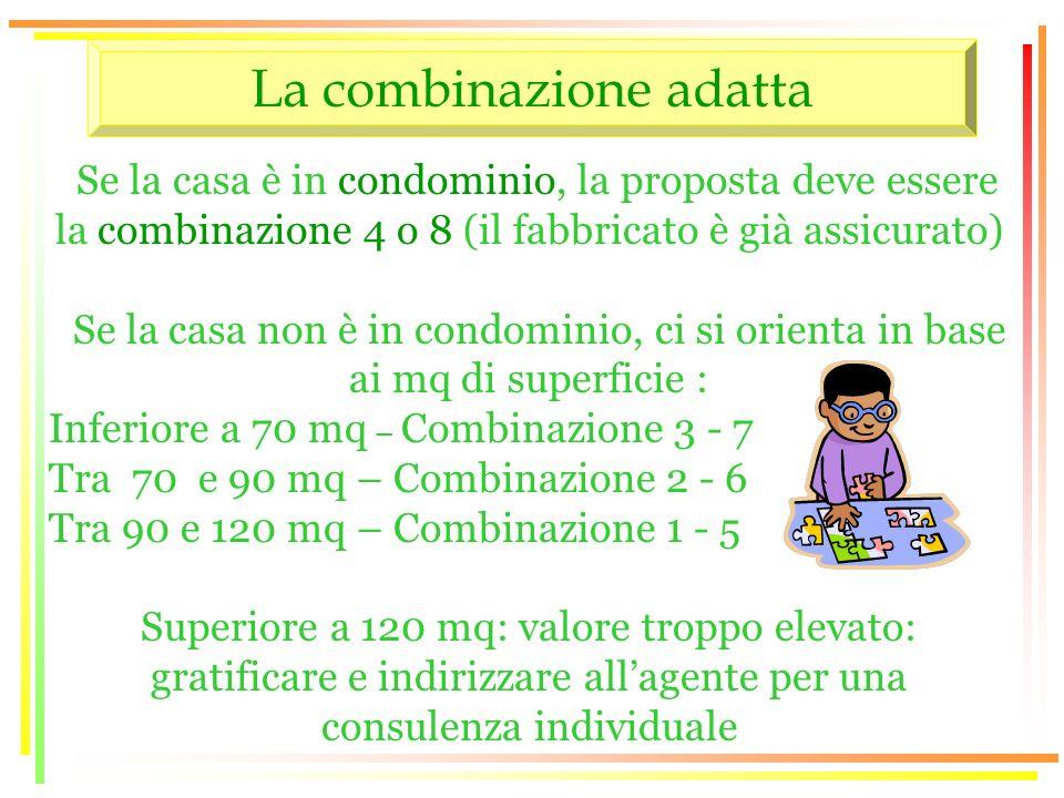 La combinazione adatta Se la casa è in condominio, la proposta deve essere la combinazione 4 o 8 (il fabbricato è già assicurato) Se la casa non è in condominio, ci si orienta in base ai mq di superficie : Inferiore a 70 mq – Combinazione 3 - 7 Tra 70 e 90 mq – Combinazione 2 - 6 Tra 90 e 120 mq – Combinazione 1 - 5 Superiore a 120 mq: valore troppo elevato: gratificare e indirizzare allagente per una consulenza individuale