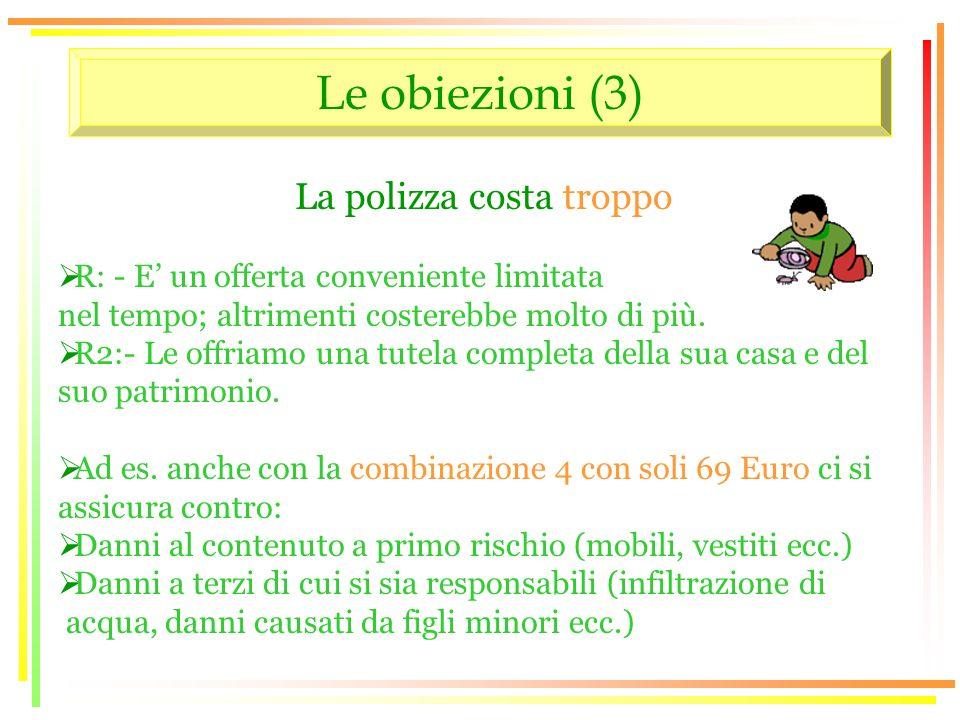 Le obiezioni (3) La polizza costa troppo R: - E un offerta conveniente limitata nel tempo; altrimenti costerebbe molto di più.